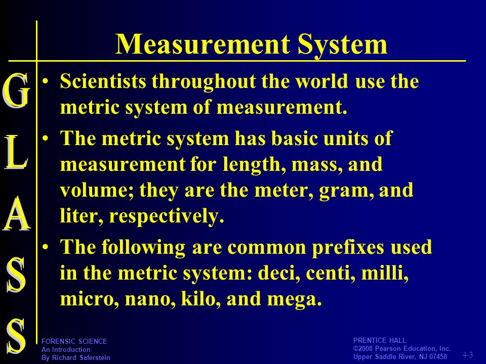 4-3 PRENTICE HALL ©2008 Pearson Education, Inc. Upper Saddle River, NJ 07458 FORENSIC SCIENCE An Introduction By Richard Saferstein Measurement System