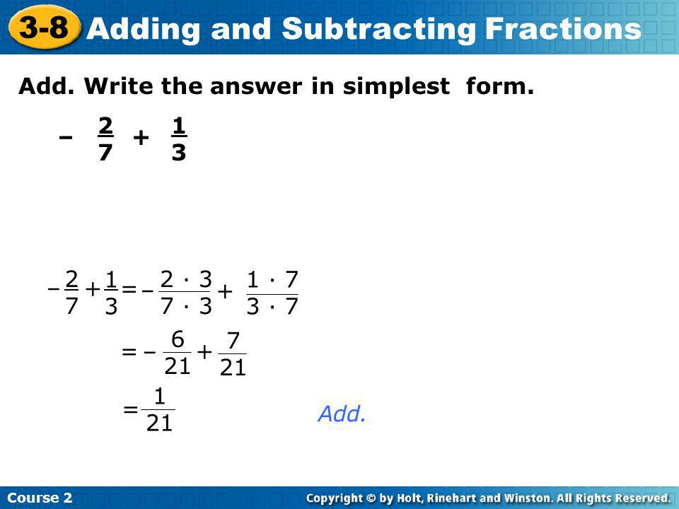 Add. Write the answer in simplest form. – 2727 + 1313 = Add. 2727 + 1313 = – 2 · 3 7 · 3 + 1 · 7 3 · 7 – =+ – 7 21 6 21 1 21 Course 2 3-8 Adding and S