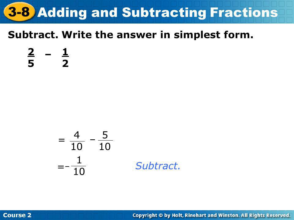 Subtract. Write the answer in simplest form. 2525 – 1212 Subtract. = 4 10 – 5 10 = 1 10 – Course 2 3-8 Adding and Subtracting Fractions