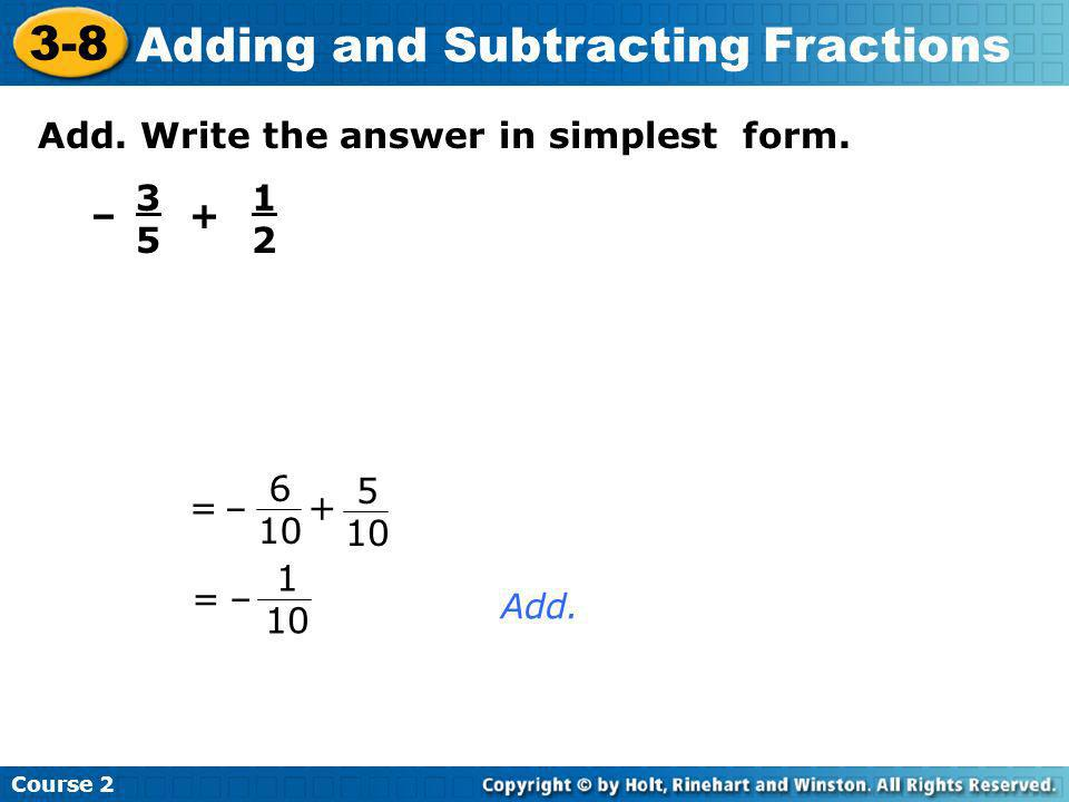 Add. Write the answer in simplest form. – 3535 + 1212 = Add. =+ – 5 10 6 10 1 10 – Course 2 3-8 Adding and Subtracting Fractions