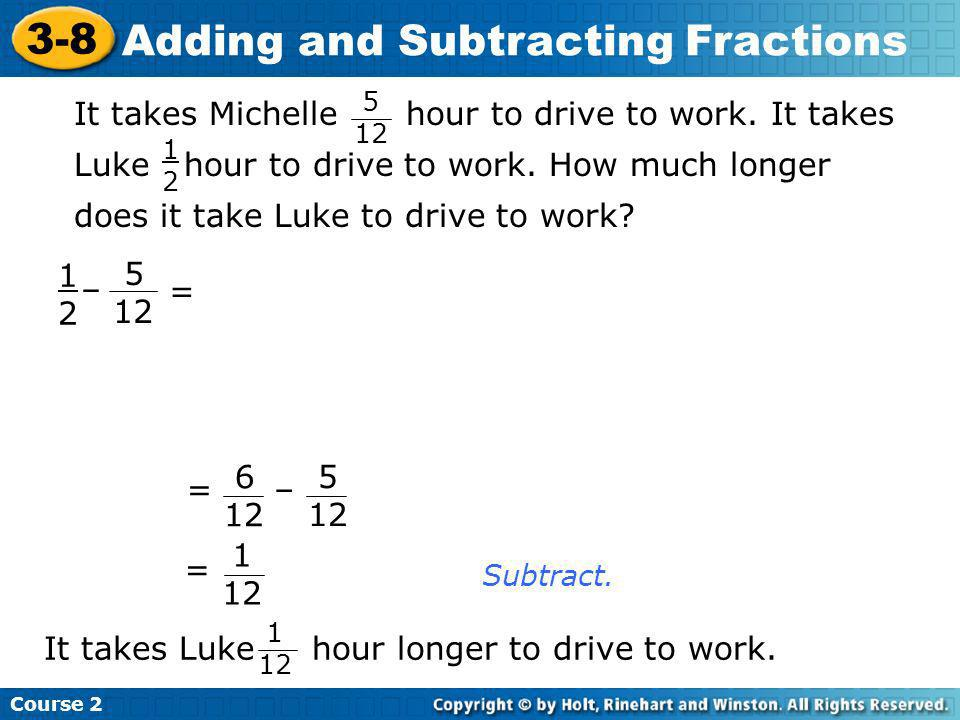 Subtract. 1212 – = 5 12 = 6 12 – 5 12 = 1 12 It takes Michelle hour to drive to work. It takes Luke hour to drive to work. How much longer does it tak