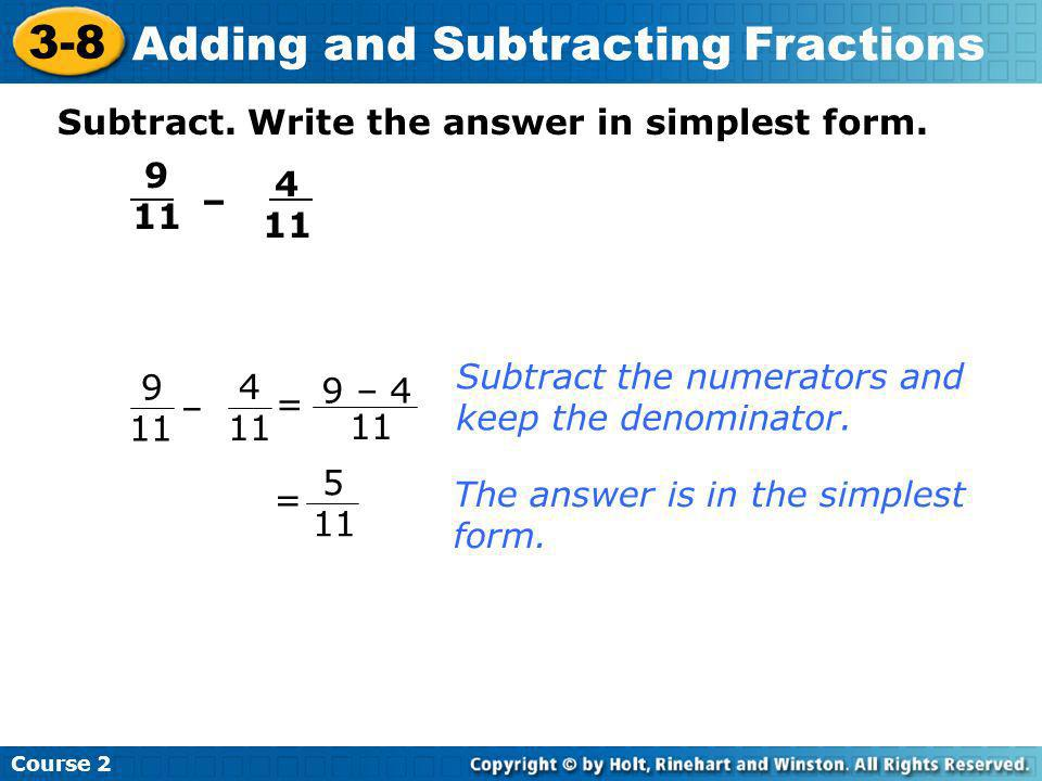 Subtract. Write the answer in simplest form. 9 11 – 4 11 9 11 – 4 11 = 9 – 4 11 Subtract the numerators and keep the denominator. The answer is in the