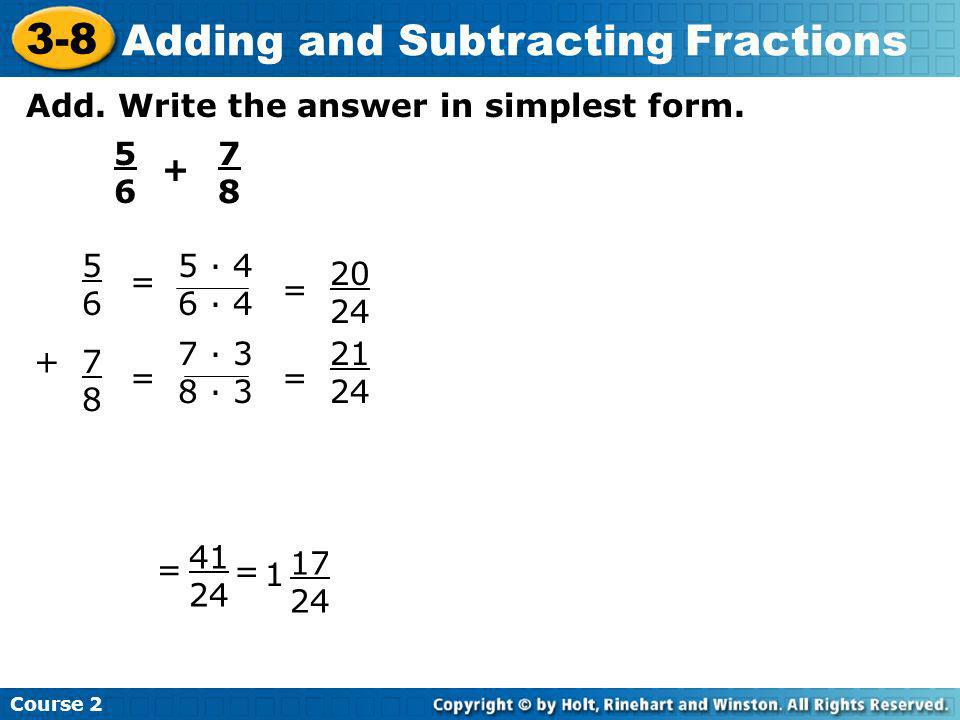 Add. Write the answer in simplest form. 5656 + 7878 5656 +7878 = 5 · 4 6 · 4 7 · 3 8 · 3 = 20 24 21 24 = 41 24 = 1 17 24 Course 2 3-8 Adding and Subtr