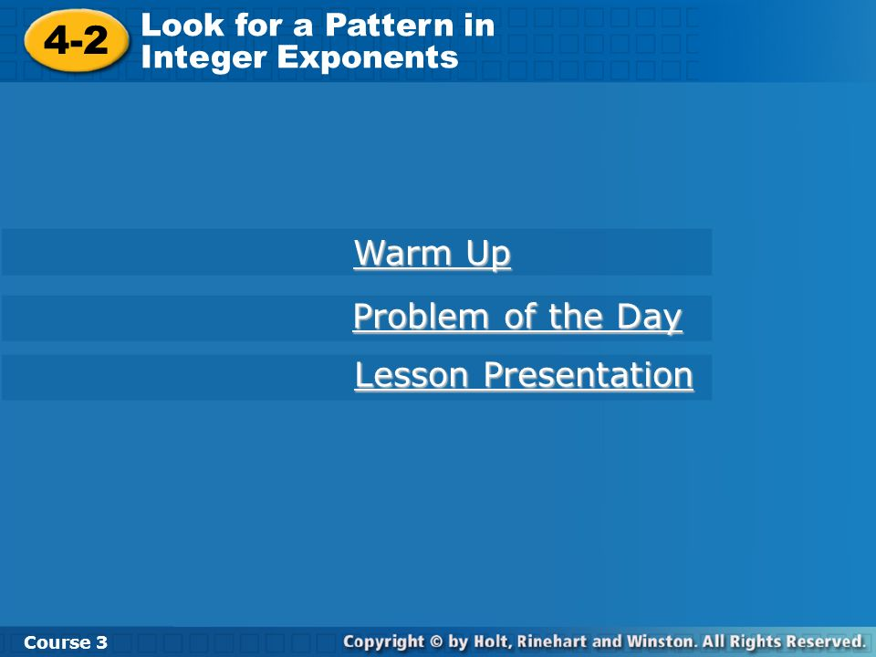 Course 3 4-2 Look for a Pattern in Integer Exponents 4-2 Look for a Pattern in Integer Exponents Course 3 Warm Up Warm Up Problem of the Day Problem o