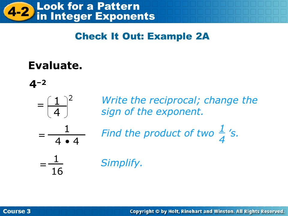 Course 3 4-2 Look for a Pattern in Integer Exponents 4 –2 Write the reciprocal; change the sign of the exponent. Check It Out: Example 2A Evaluate. Fi