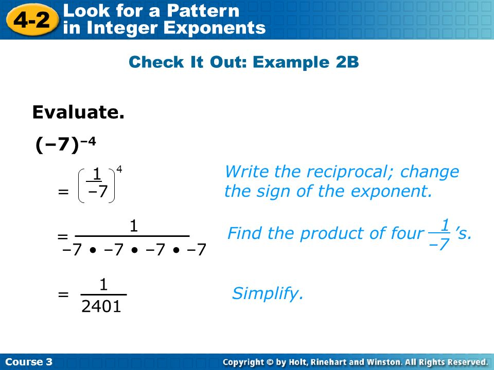 Course 3 4-2 Look for a Pattern in Integer Exponents (–7) –4 Write the reciprocal; change the sign of the exponent. Check It Out: Example 2B Evaluate.