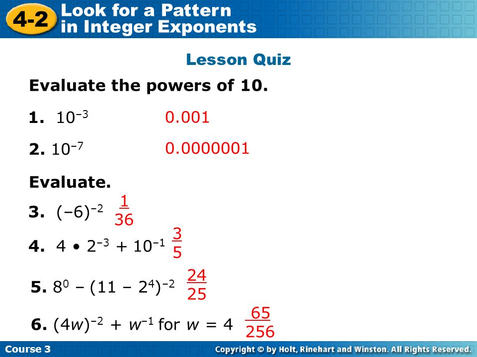 Course 3 4-2 Look for a Pattern in Integer Exponents Lesson Quiz Evaluate the powers of 10. 1. 10 –3 0.001 2. 10 –7 0.0000001 Evaluate. 3. (–6) –2 4.
