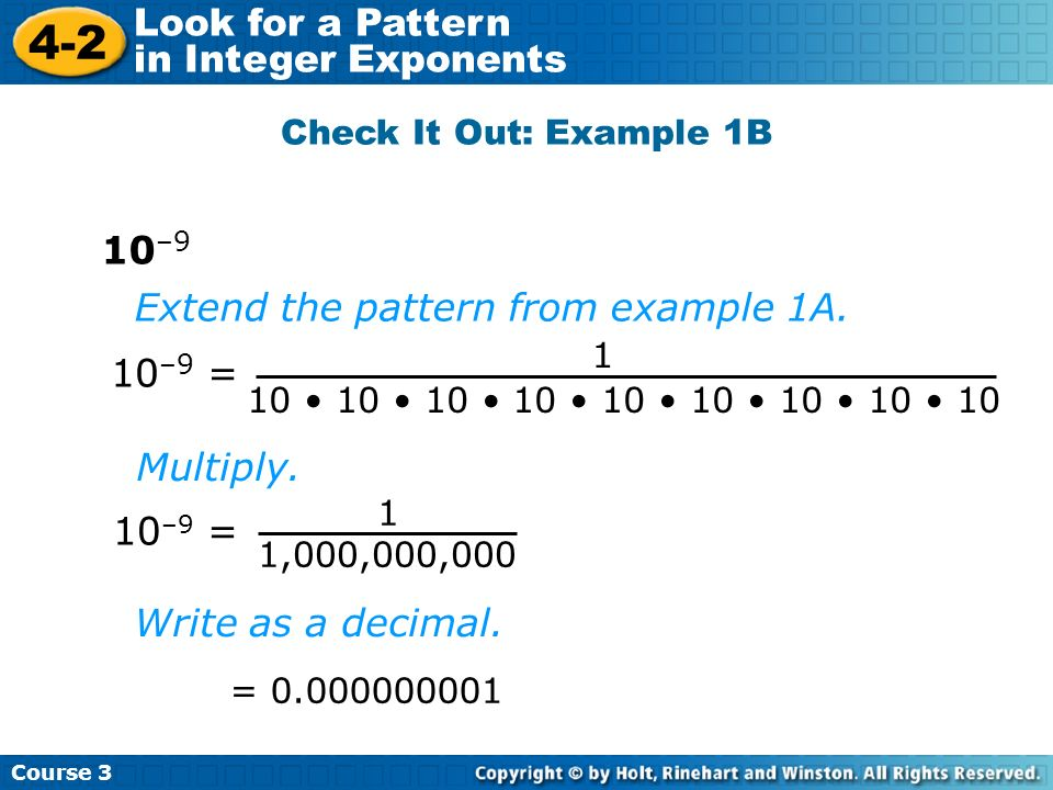 Course 3 4-2 Look for a Pattern in Integer Exponents Check It Out: Example 1B 10 –9 10 –9 = 1 1,000,000,000 10 –9 = 1 10 10 10 10 10 10 10 10 10 Exten