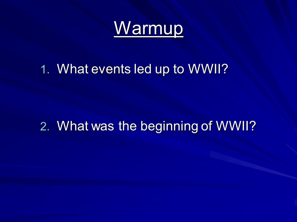 Warmup 1. What events led up to WWII? 2. What was the beginning of WWII?