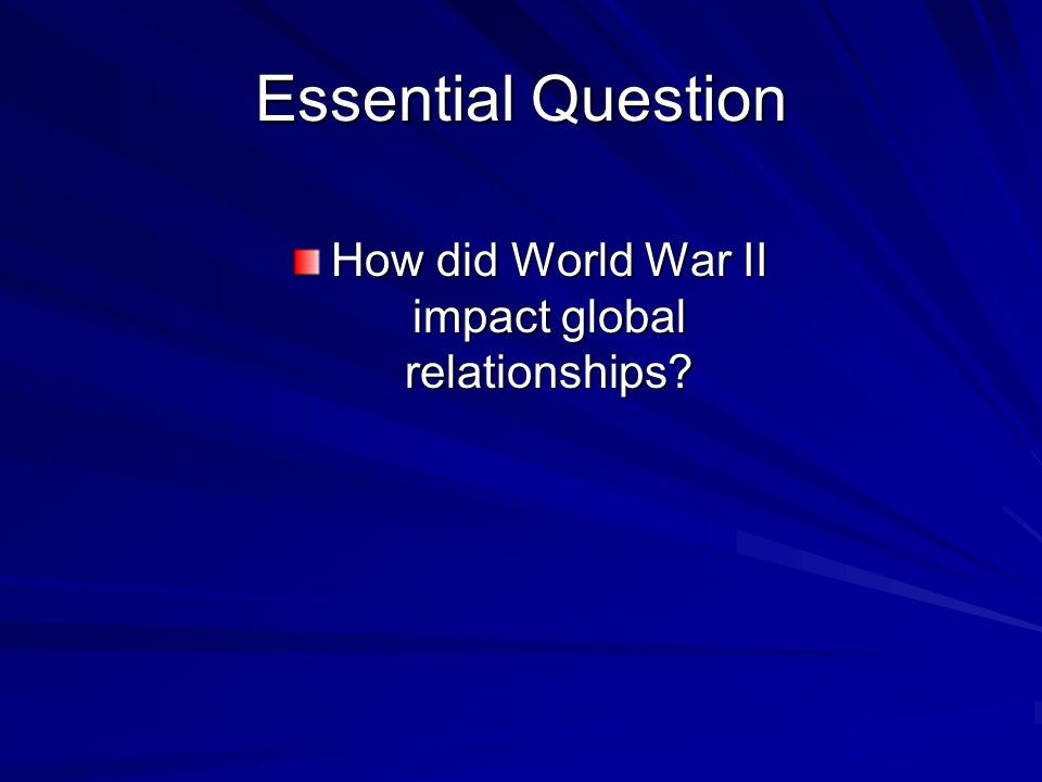 Essential Question How did World War II impact global relationships?