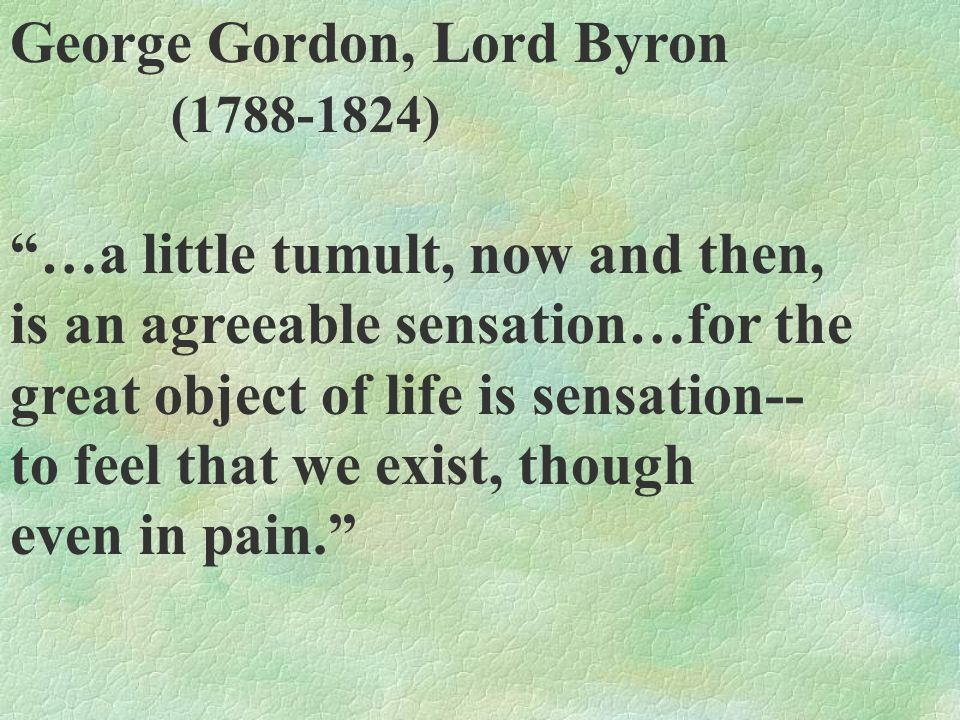 George Gordon, Lord Byron (1788-1824) …a little tumult, now and then, is an agreeable sensation…for the great object of life is sensation-- to feel th