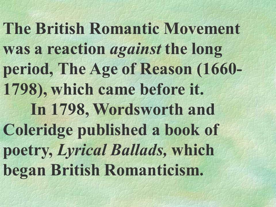 The British Romantic Movement was a reaction against the long period, The Age of Reason (1660- 1798), which came before it. In 1798, Wordsworth and Co