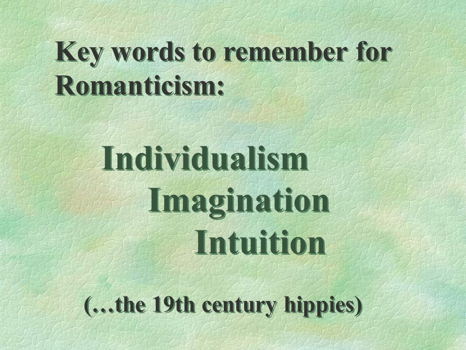 Key words to remember for Romanticism: Individualism Imagination Intuition (…the 19th century hippies) Key words to remember for Romanticism: Individu