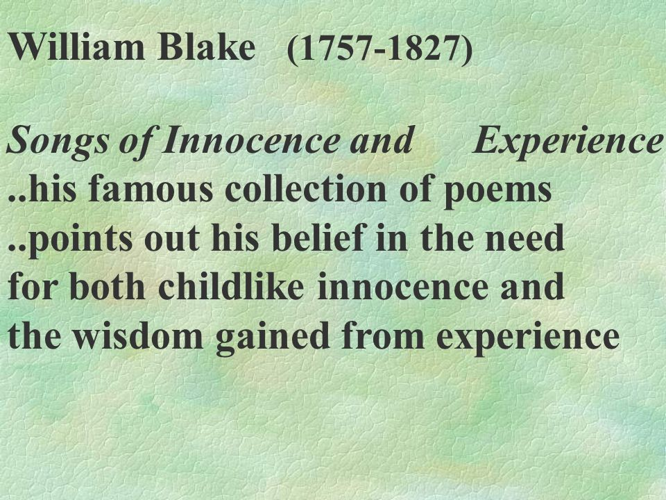 William Blake (1757-1827) Songs of Innocence and Experience..his famous collection of poems..points out his belief in the need for both childlike inno