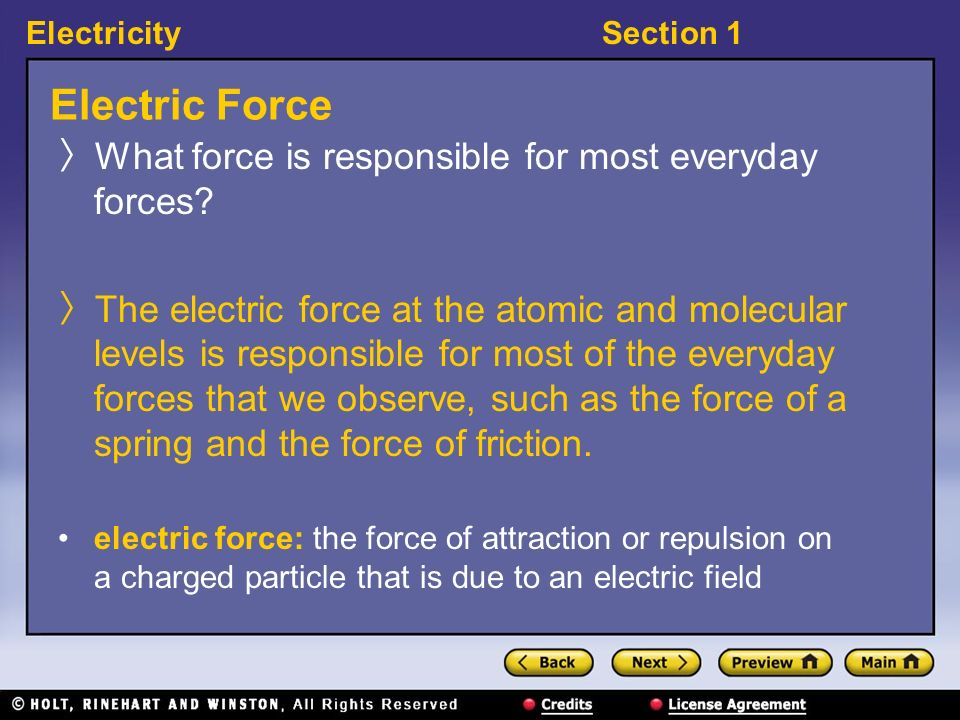 ElectricitySection 1 Electric Force What force is responsible for most everyday forces? The electric force at the atomic and molecular levels is respo