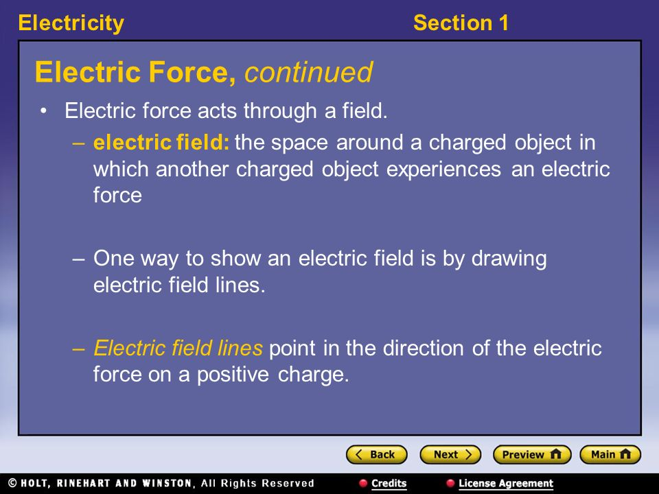 ElectricitySection 1 Electric Force, continued Electric force acts through a field. –electric field: the space around a charged object in which anothe
