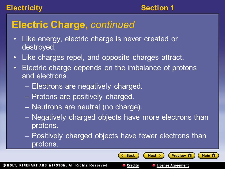 ElectricitySection 1 Electric Charge, continued Like energy, electric charge is never created or destroyed. Like charges repel, and opposite charges a