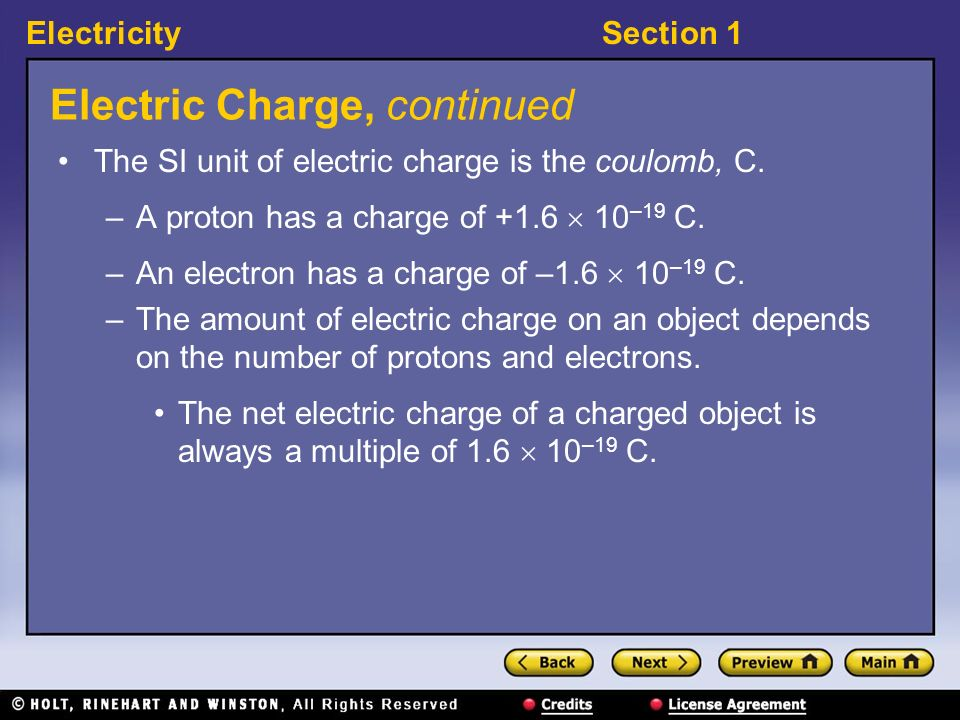 ElectricitySection 1 Electric Charge, continued The SI unit of electric charge is the coulomb, C. –A proton has a charge of +1.6 10 –19 C. –An electro