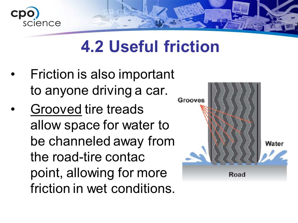 4.2 Useful friction Friction is also important to anyone driving a car. Grooved tire treads allow space for water to be channeled away from the road-t