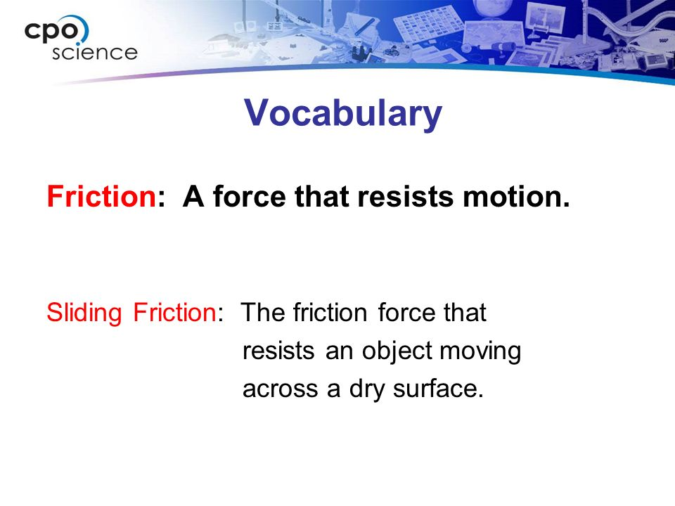 Vocabulary Friction: A force that resists motion. Sliding Friction: The friction force that resists an object moving across a dry surface.