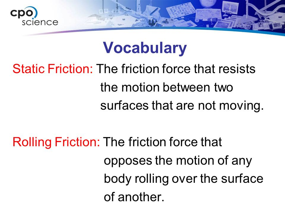 Vocabulary Static Friction: The friction force that resists the motion between two surfaces that are not moving. Rolling Friction: The friction force