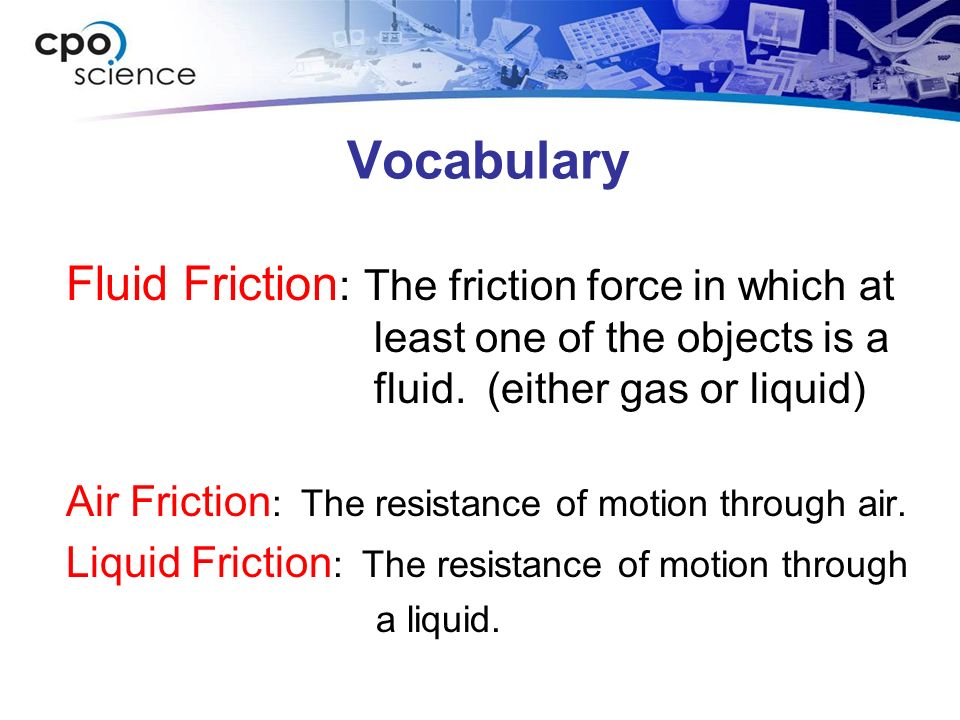 Vocabulary Fluid Friction : The friction force in which at least one of the objects is a fluid. (either gas or liquid) Air Friction : The resistance o