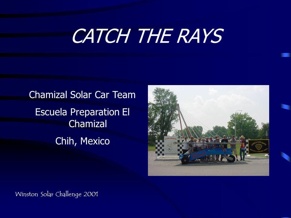 CATCH THE RAYS Chamizal Solar Car Team Escuela Preparation El Chamizal Chih, Mexico Winston Solar Challenge 2001
