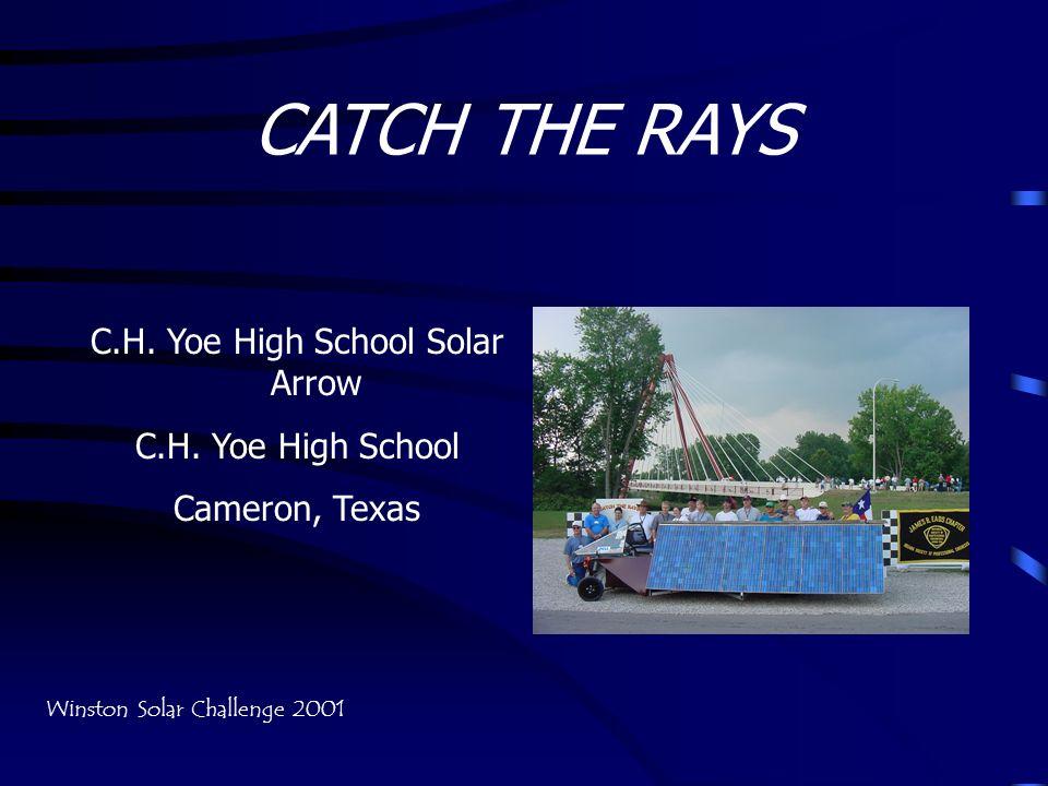 CATCH THE RAYS C.H. Yoe High School Solar Arrow C.H. Yoe High School Cameron, Texas Winston Solar Challenge 2001