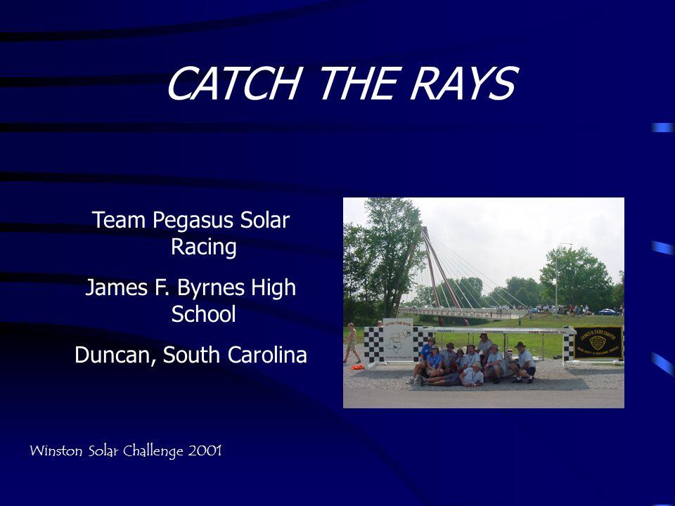 CATCH THE RAYS Team Pegasus Solar Racing James F. Byrnes High School Duncan, South Carolina Winston Solar Challenge 2001