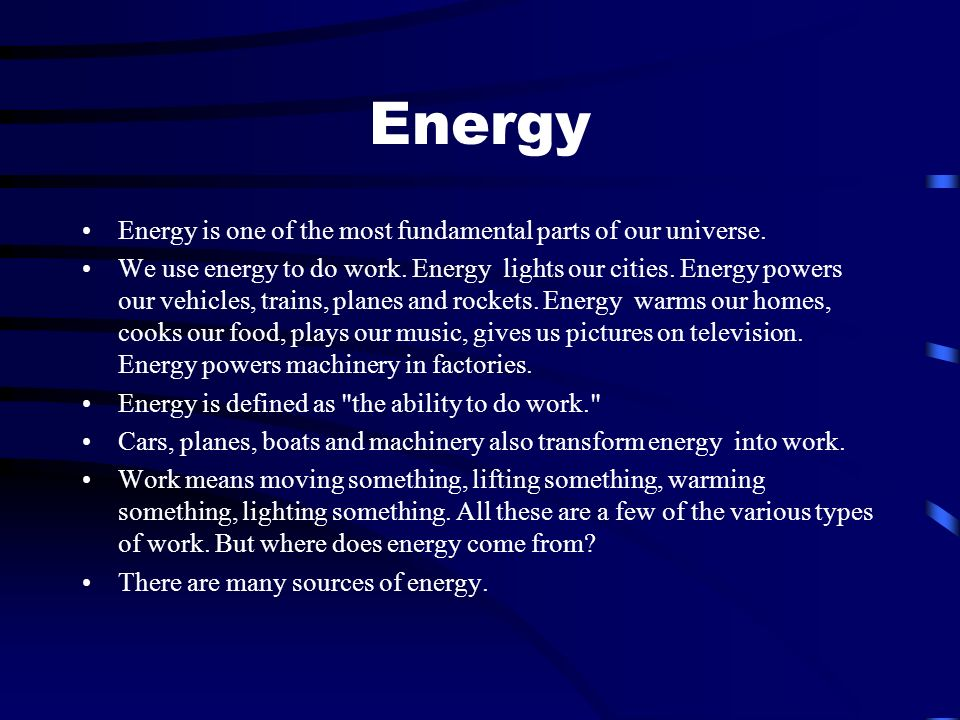 Energy Energy is one of the most fundamental parts of our universe. We use energy to do work. Energy lights our cities. Energy powers our vehicles, tr
