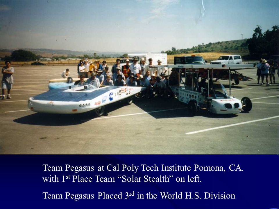 Team Pegasus at Cal Poly Tech Institute Pomona, CA. with 1 st Place Team Solar Stealth on left. Team Pegasus Placed 3 rd in the World H.S. Division