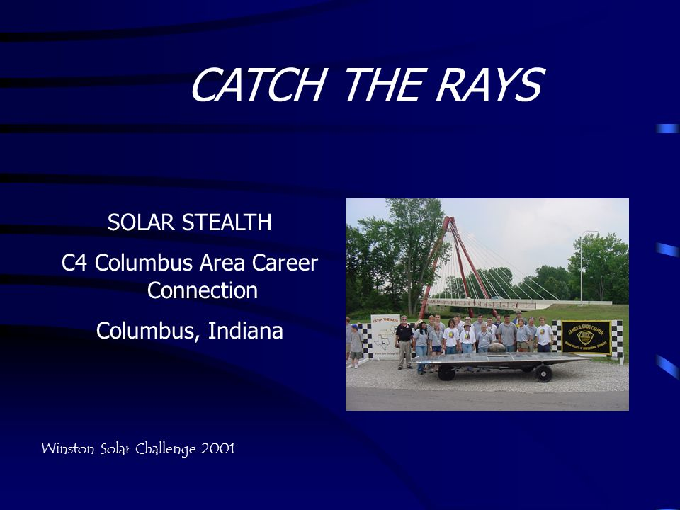 CATCH THE RAYS SOLAR STEALTH C4 Columbus Area Career Connection Columbus, Indiana Winston Solar Challenge 2001