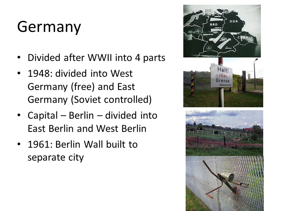 Germany Divided after WWII into 4 parts 1948: divided into West Germany (free) and East Germany (Soviet controlled) Capital – Berlin – divided into Ea