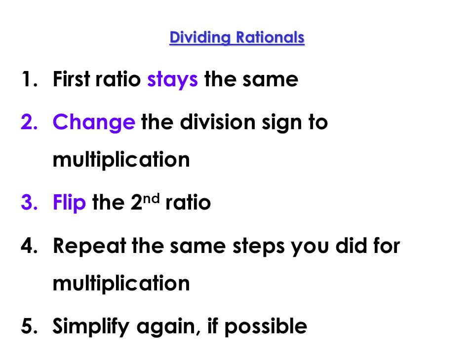 Dividing Rationals 1.First ratio stays the same 2.Change the division sign to multiplication 3.Flip the 2 nd ratio 4.Repeat the same steps you did for multiplication 5.Simplify again, if possible