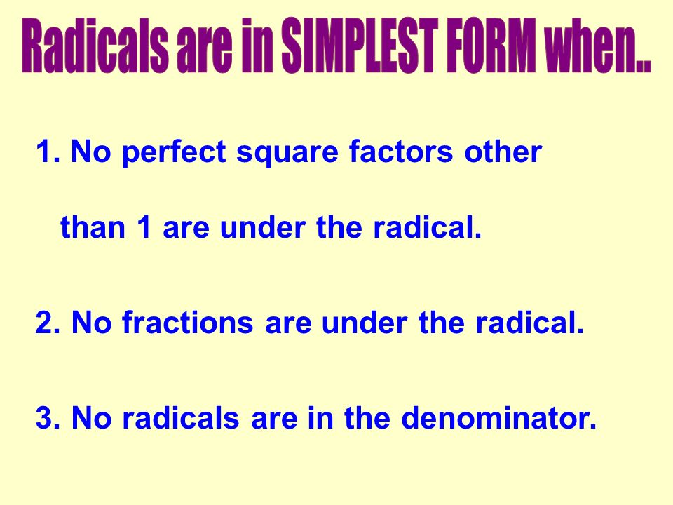 1. No perfect square factors other than 1 are under the radical. 2. No fractions are under the radical. 3. No radicals are in the denominator.