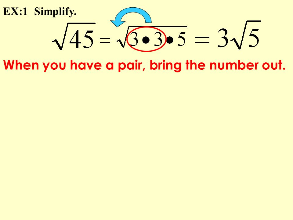 When you have a pair, bring the number out. EX:1 Simplify.