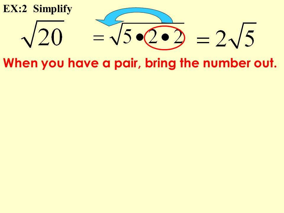When you have a pair, bring the number out. EX:2 Simplify