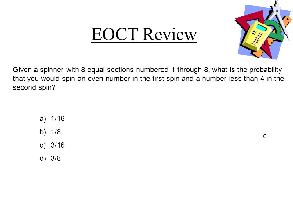 EOCT Review a)1/16 b)1/8 c)3/16 d)3/8 c Given a spinner with 8 equal sections numbered 1 through 8, what is the probability that you would spin an eve