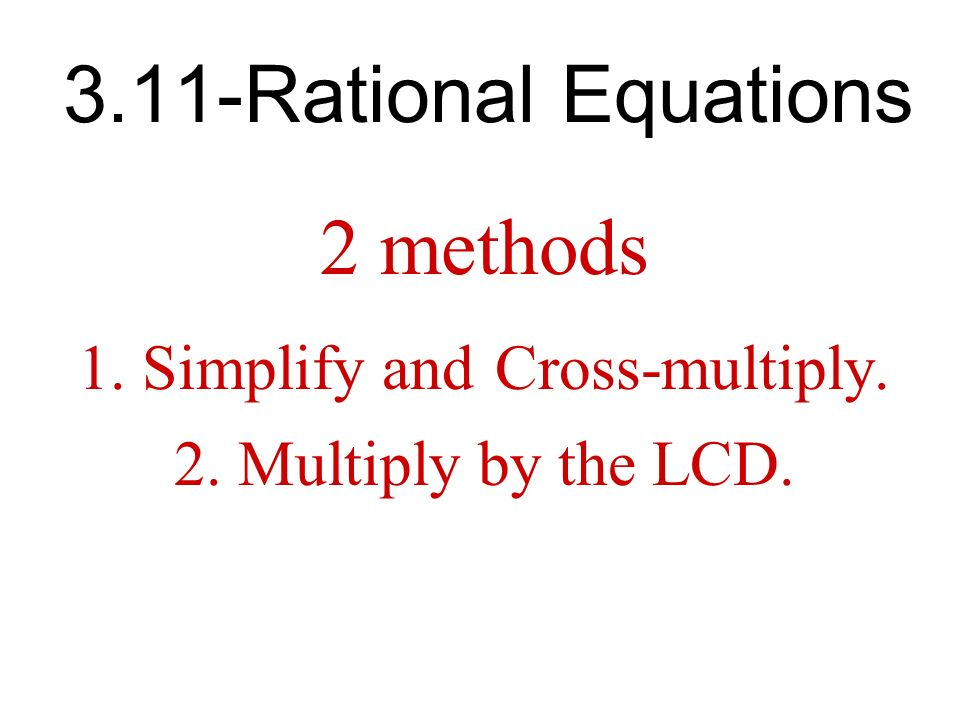 3.11-Rational Equations 2 methods 1.Simplify and Cross-multiply. 2.Multiply by the LCD.