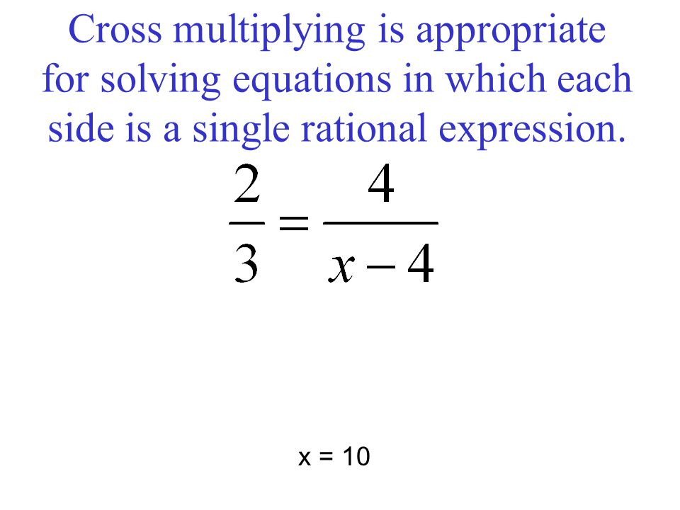 Cross multiplying is appropriate for solving equations in which each side is a single rational expression. x = 10