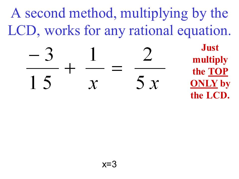 A second method, multiplying by the LCD, works for any rational equation. Just multiply the TOP ONLY by the LCD. x=3
