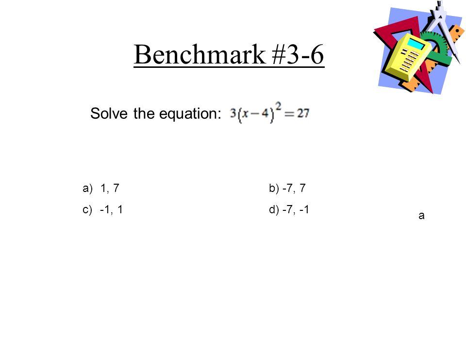 Benchmark #3-6 a)1, 7b) -7, 7 c) -1, 1d) -7, -1 a Solve the equation: