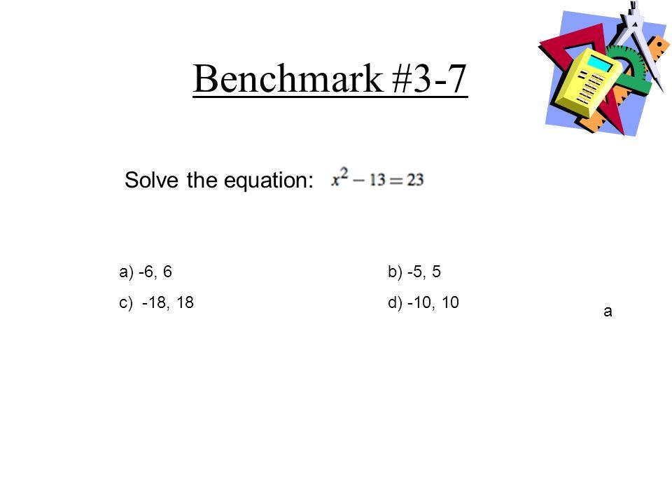 Benchmark #3-7 a) -6, 6b) -5, 5 c) -18, 18d) -10, 10 a Solve the equation: