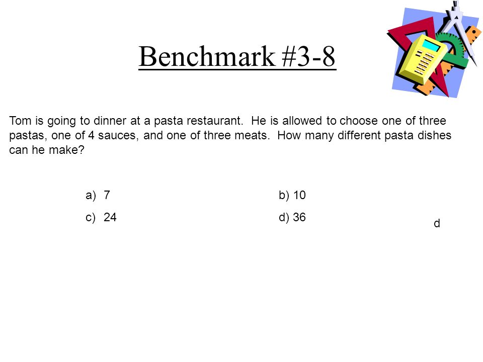 Benchmark #3-8 a)7b) 10 c) 24d) 36 d Tom is going to dinner at a pasta restaurant. He is allowed to choose one of three pastas, one of 4 sauces, and o