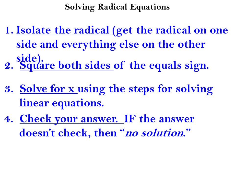 Solving Radical Equations 1.Isolate the radical (get the radical on one side and everything else on the other side). 2. Square both sides of the equal
