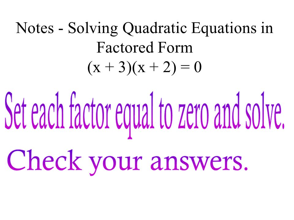 Notes - Solving Quadratic Equations in Factored Form If ab = 0, then a = 0 or b = 0 If the product of two factors is zero, then at least one of the fa
