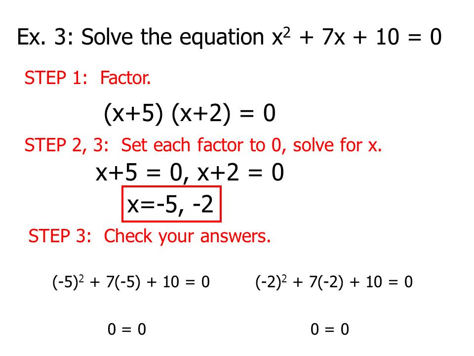 Ex. 3: Solve the equation x 2 + 7x + 10 = 0 STEP 1: Factor. (x+5) (x+2) = 0 STEP 2, 3: Set each factor to 0, solve for x. x+5 = 0, x+2 = 0 x=-5, -2 ST