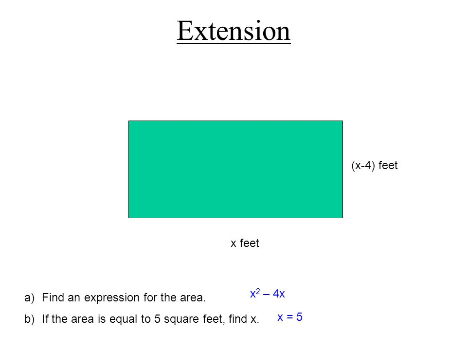 Extension x feet (x-4) feet a)Find an expression for the area. b)If the area is equal to 5 square feet, find x. x 2 – 4x x = 5