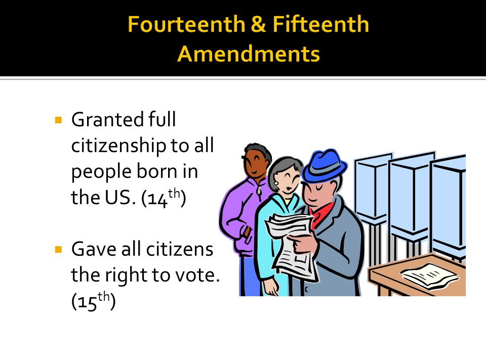 Granted full citizenship to all people born in the US. (14 th ) Gave all citizens the right to vote. (15 th )