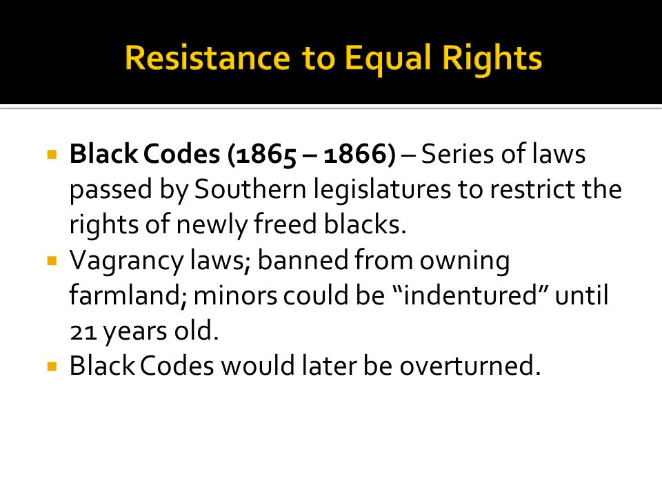 Black Codes (1865 – 1866) – Series of laws passed by Southern legislatures to restrict the rights of newly freed blacks. Vagrancy laws; banned from ow